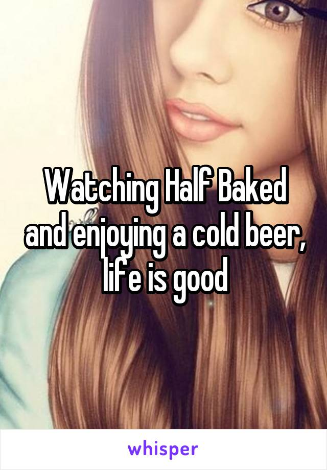 Watching Half Baked and enjoying a cold beer, life is good