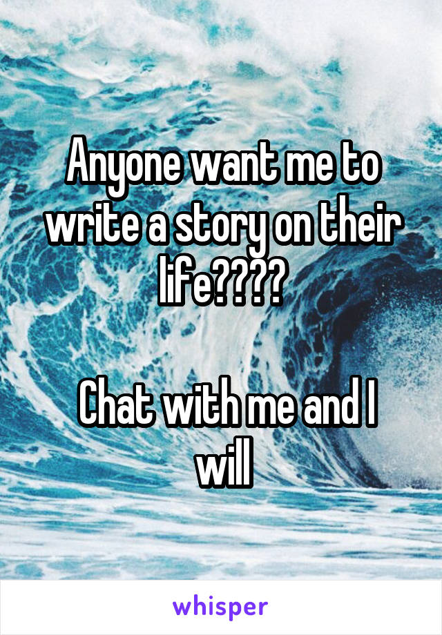 Anyone want me to write a story on their life????   Chat with me and I will