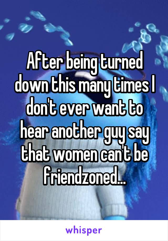 After being turned down this many times I don't ever want to hear another guy say that women can't be friendzoned...