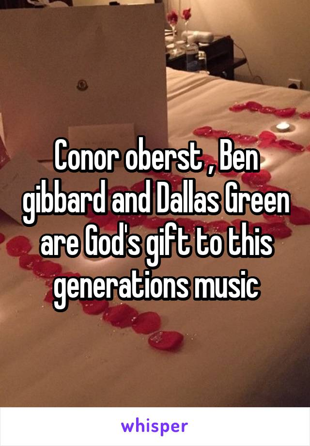 Conor oberst , Ben gibbard and Dallas Green are God's gift to this generations music