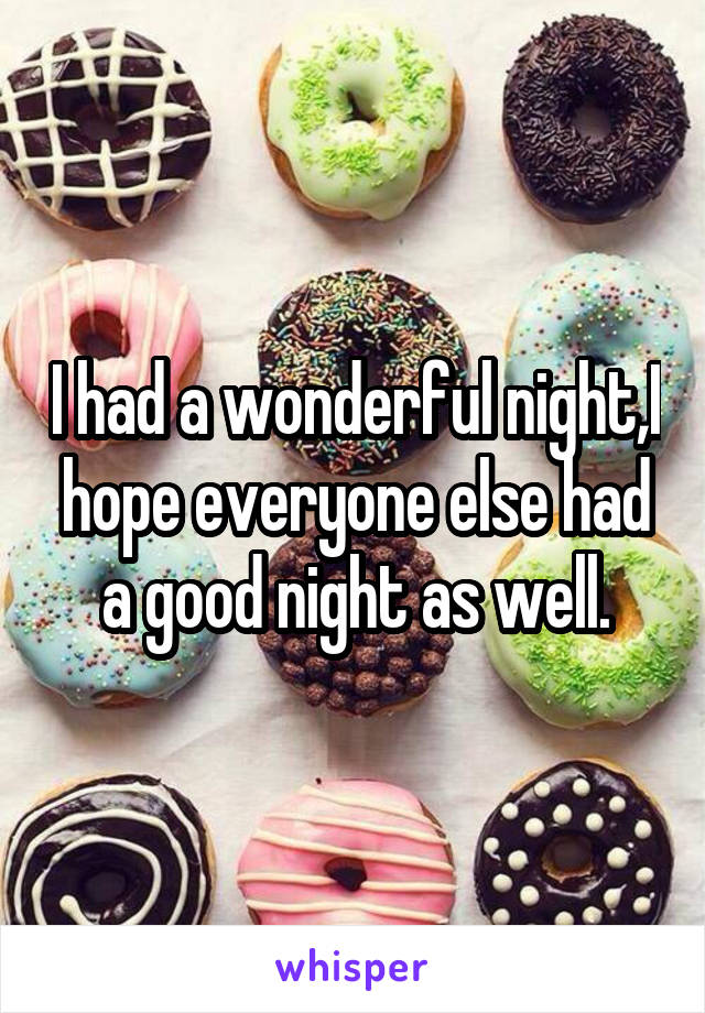 I had a wonderful night,I hope everyone else had a good night as well.