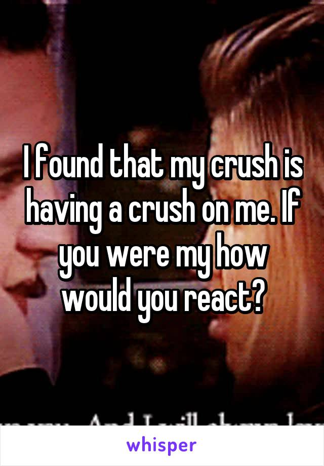 I found that my crush is having a crush on me. If you were my how would you react?