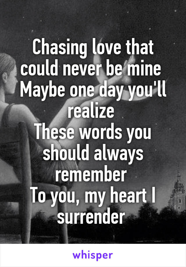 Chasing love that could never be mine  Maybe one day you'll realize  These words you should always remember  To you, my heart I surrender