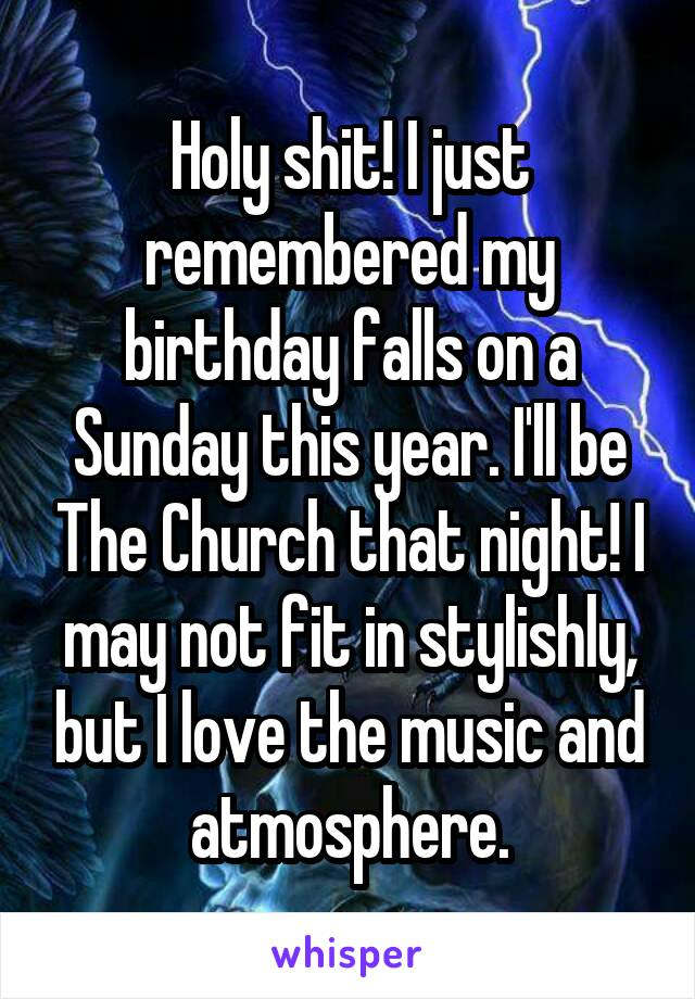 Holy shit! I just remembered my birthday falls on a Sunday this year. I'll be The Church that night! I may not fit in stylishly, but I love the music and atmosphere.