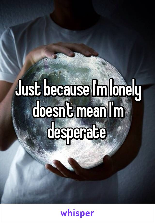 Just because I'm lonely doesn't mean I'm desperate