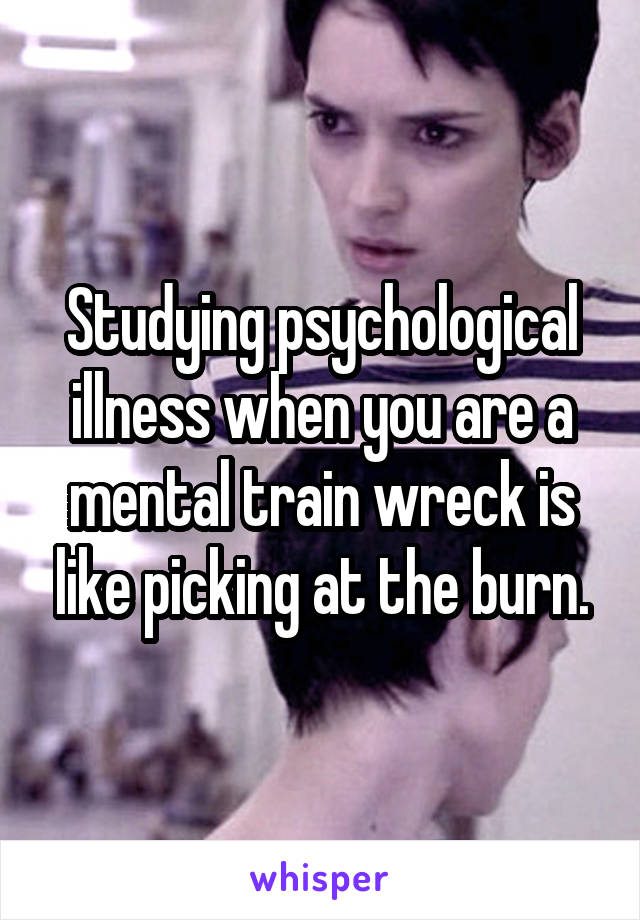 Studying psychological illness when you are a mental train wreck is like picking at the burn.