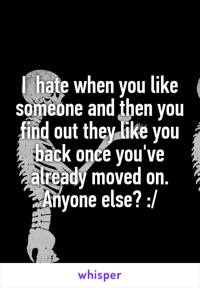 I  hate when you like someone and then you find out they like you back once you've already moved on. Anyone else? :/
