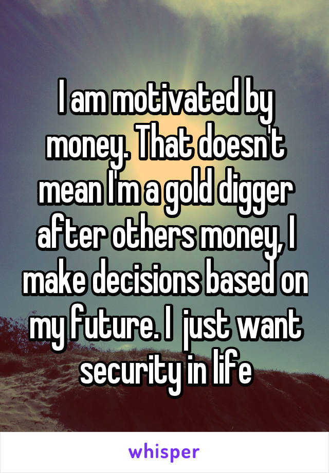 I am motivated by money. That doesn't mean I'm a gold digger after others money, I make decisions based on my future. I  just want security in life