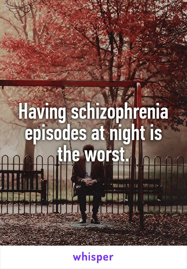 Having schizophrenia episodes at night is the worst.