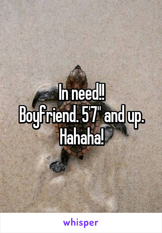 "In need!! Boyfriend. 5'7"" and up. Hahaha!"