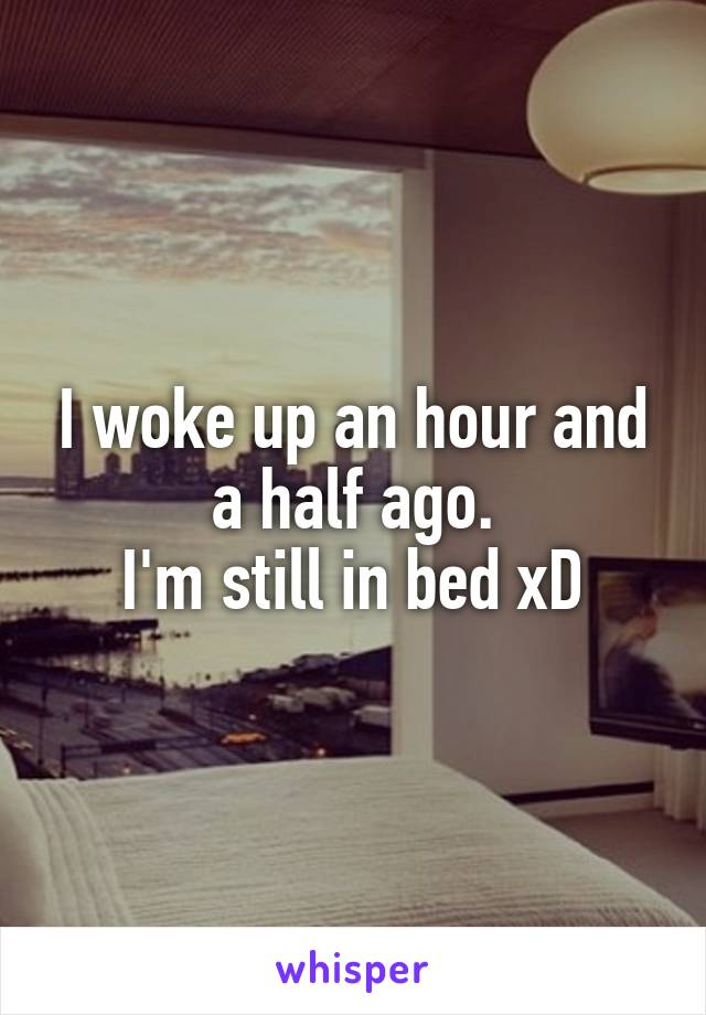 I woke up an hour and a half ago. I'm still in bed xD