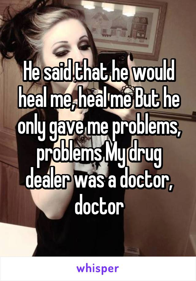 He said that he would heal me, heal me But he only gave me problems, problems My drug dealer was a doctor, doctor