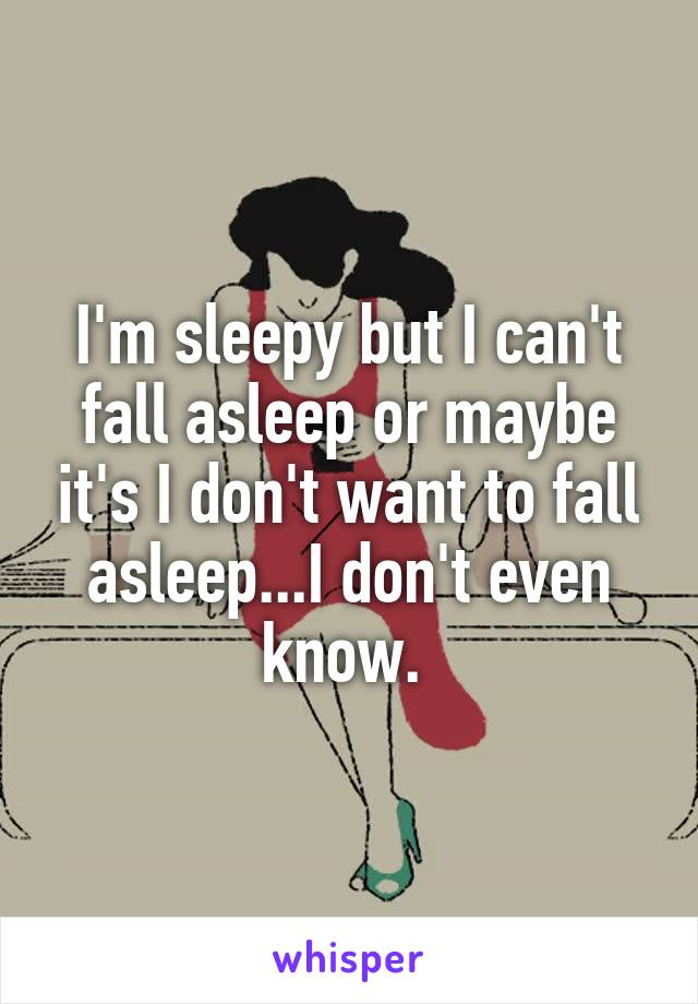 I'm sleepy but I can't fall asleep or maybe it's I don't want to fall asleep...I don't even know.