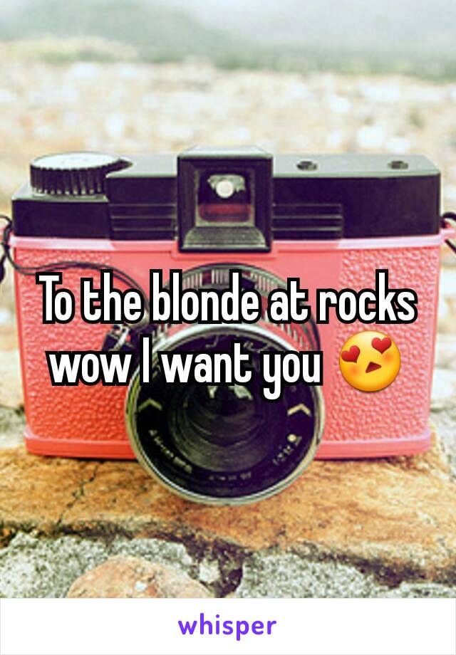 To the blonde at rocks wow I want you 😍