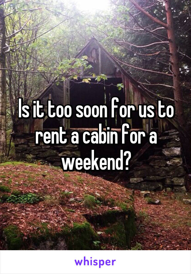 Is it too soon for us to rent a cabin for a weekend?