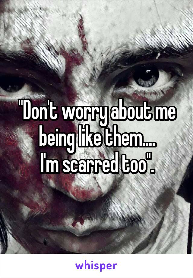 """Don't worry about me being like them.... I'm scarred too""."