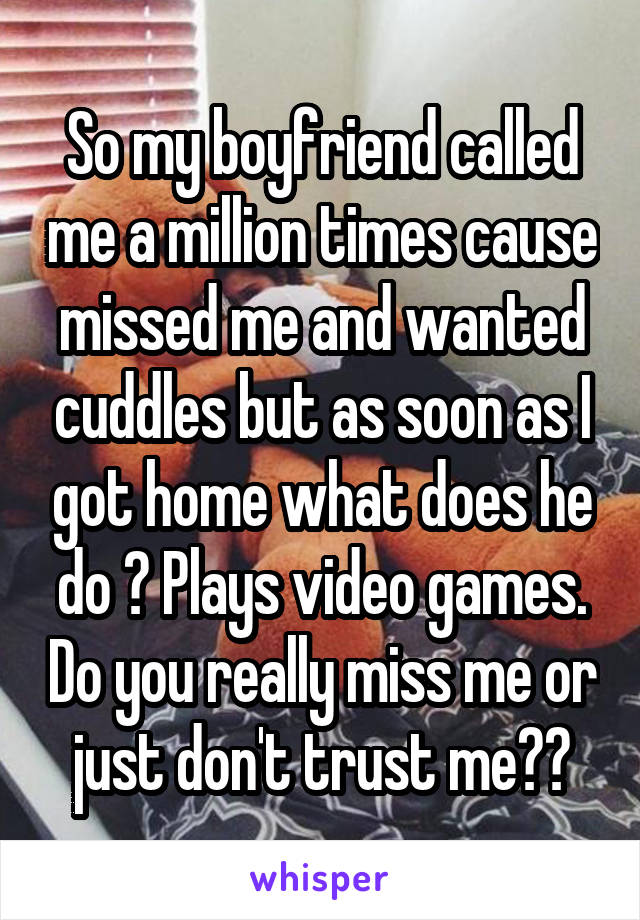 So my boyfriend called me a million times cause missed me and wanted cuddles but as soon as I got home what does he do ? Plays video games. Do you really miss me or just don't trust me??