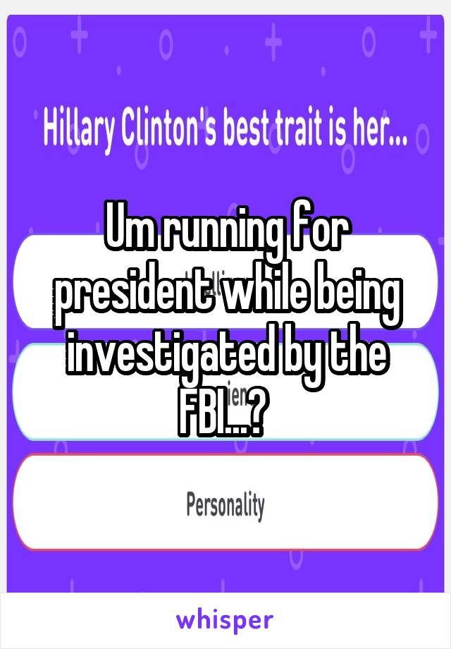 Um running for president while being investigated by the FBI...?