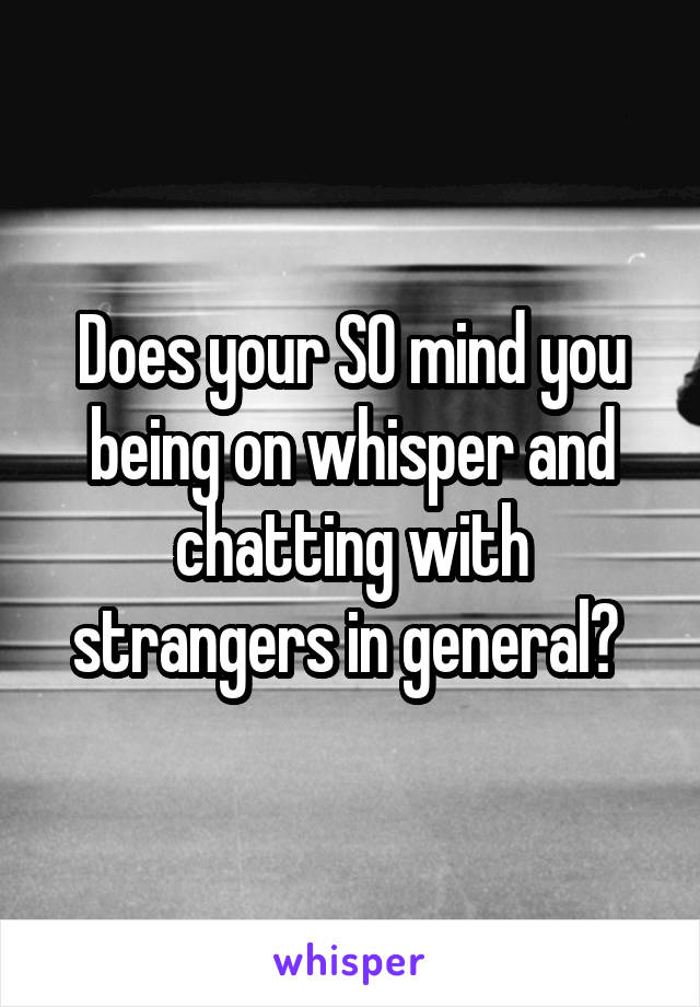 Does your SO mind you being on whisper and chatting with strangers in general?