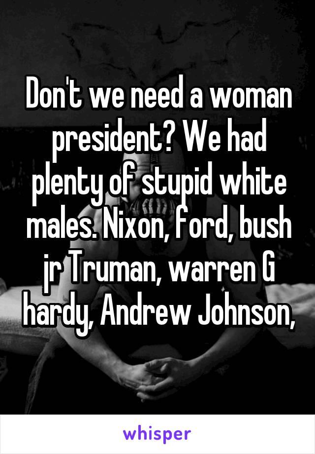 Don't we need a woman president? We had plenty of stupid white males. Nixon, ford, bush jr Truman, warren G hardy, Andrew Johnson,