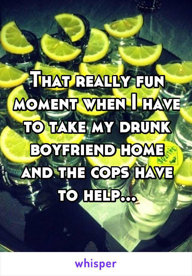That really fun moment when I have to take my drunk boyfriend home and the cops have to help...