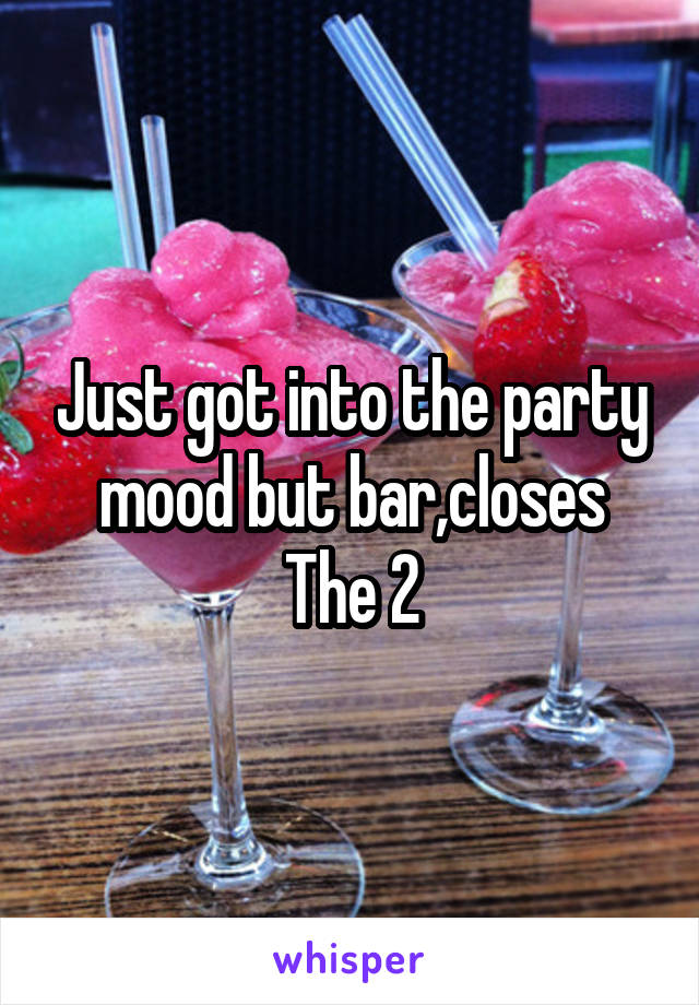 Just got into the party mood but bar,closes The 2