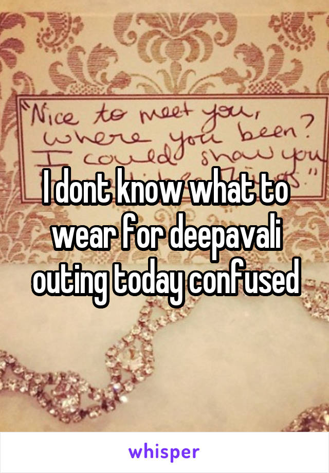 I dont know what to wear for deepavali outing today confused