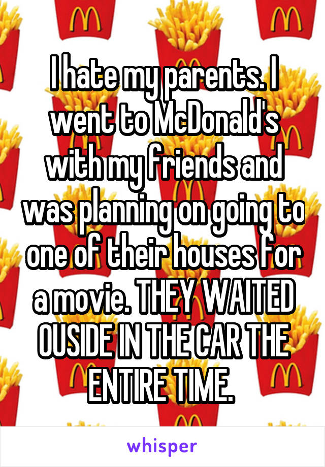 I hate my parents. I went to McDonald's with my friends and was planning on going to one of their houses for a movie. THEY WAITED OUSIDE IN THE CAR THE ENTIRE TIME.