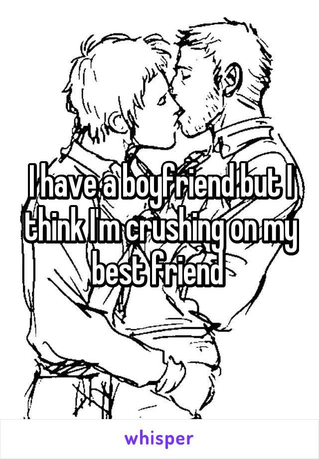 I have a boyfriend but I think I'm crushing on my best friend