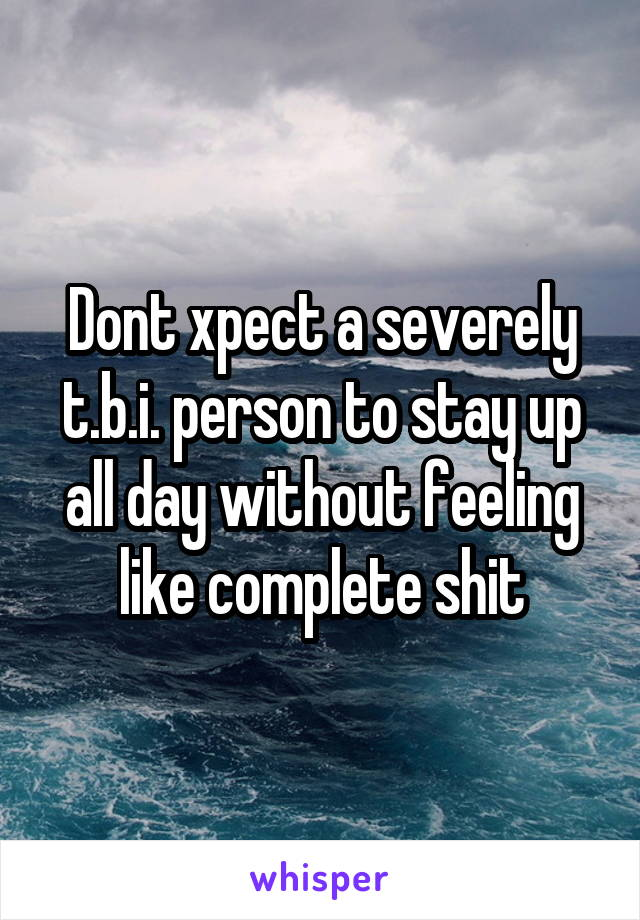 Dont xpect a severely t.b.i. person to stay up all day without feeling like complete shit