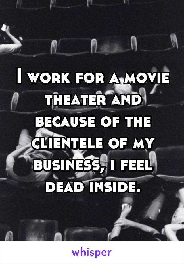 I work for a movie theater and because of the clientele of my business, i feel dead inside.