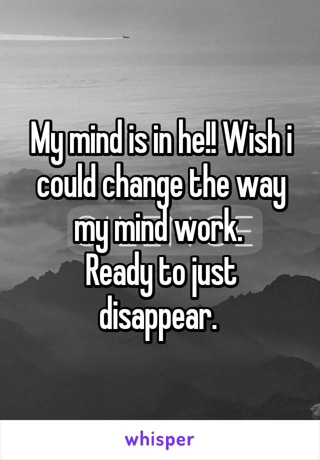 My mind is in he!! Wish i could change the way my mind work.  Ready to just disappear.