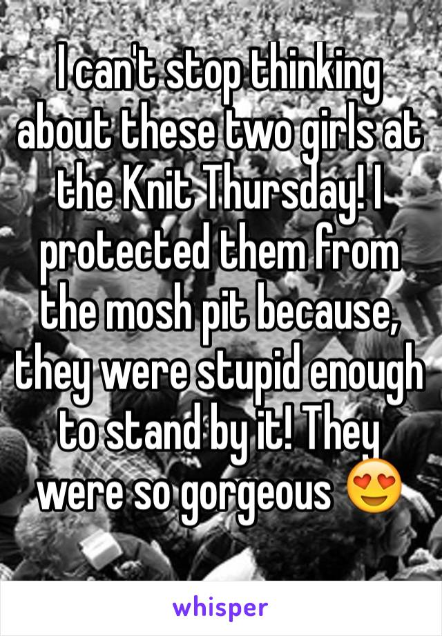 I can't stop thinking about these two girls at the Knit Thursday! I protected them from the mosh pit because, they were stupid enough to stand by it! They were so gorgeous 😍