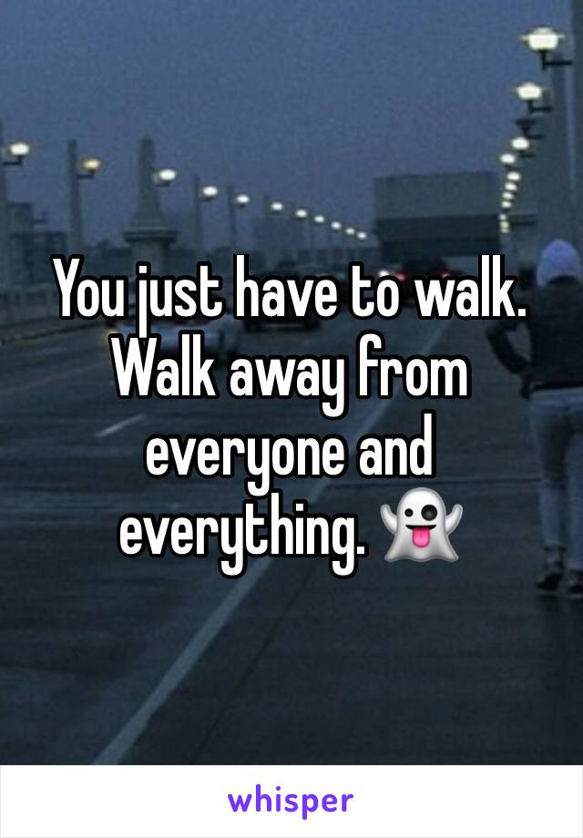 You just have to walk. Walk away from everyone and everything. 👻