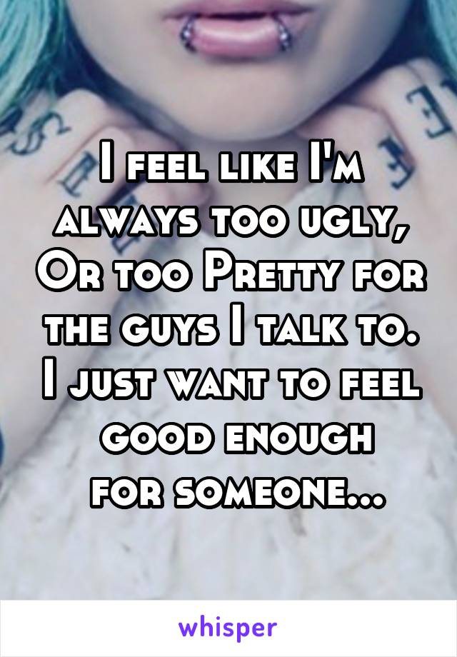 I feel like I'm always too ugly, Or too Pretty for the guys I talk to. I just want to feel  good enough  for someone...