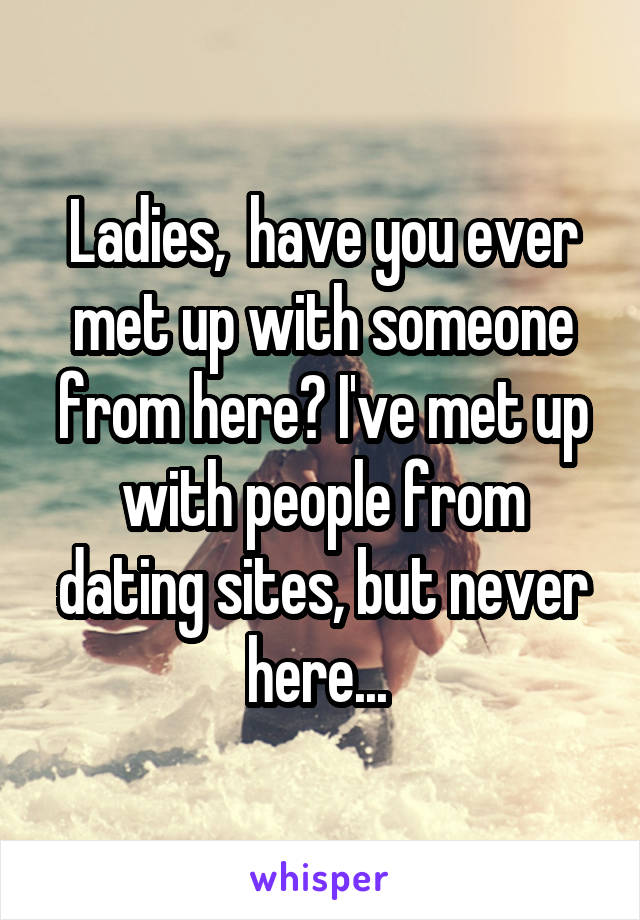 Ladies,  have you ever met up with someone from here? I've met up with people from dating sites, but never here...