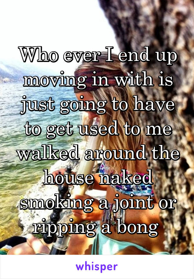 Who ever I end up moving in with is just going to have to get used to me walked around the house naked smoking a joint or ripping a bong