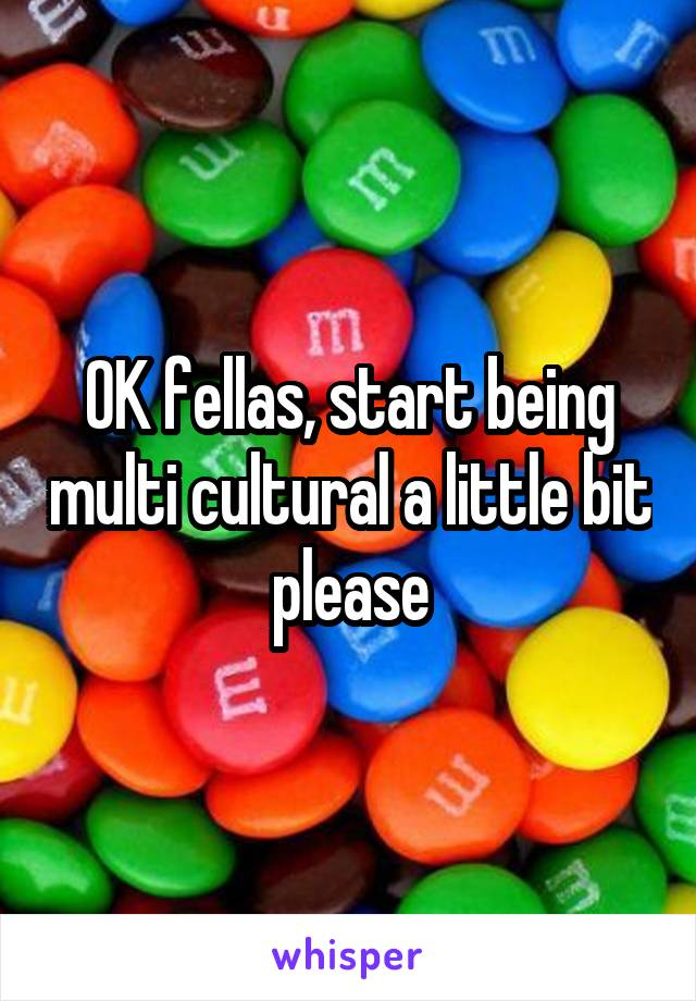 OK fellas, start being multi cultural a little bit please