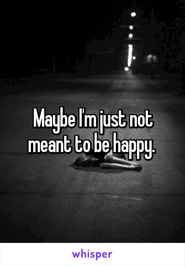 Maybe I'm just not meant to be happy.