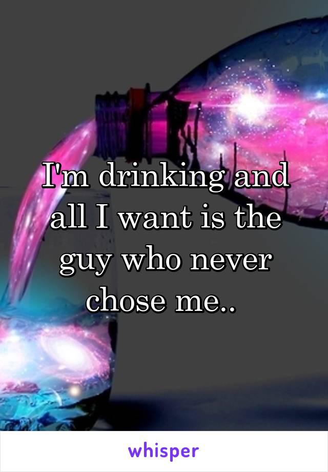 I'm drinking and all I want is the guy who never chose me..