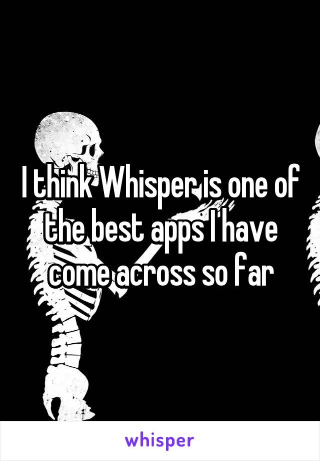 I think Whisper is one of the best apps I have come across so far