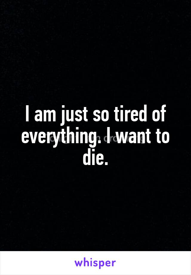 I am just so tired of everything. I want to die.