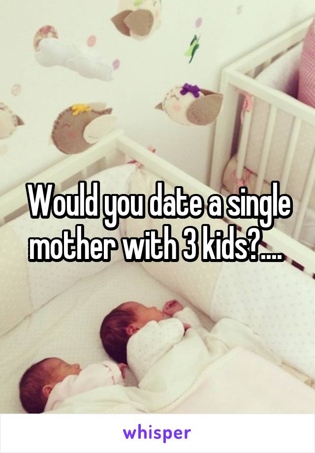 Would you date a single mother with 3 kids?....
