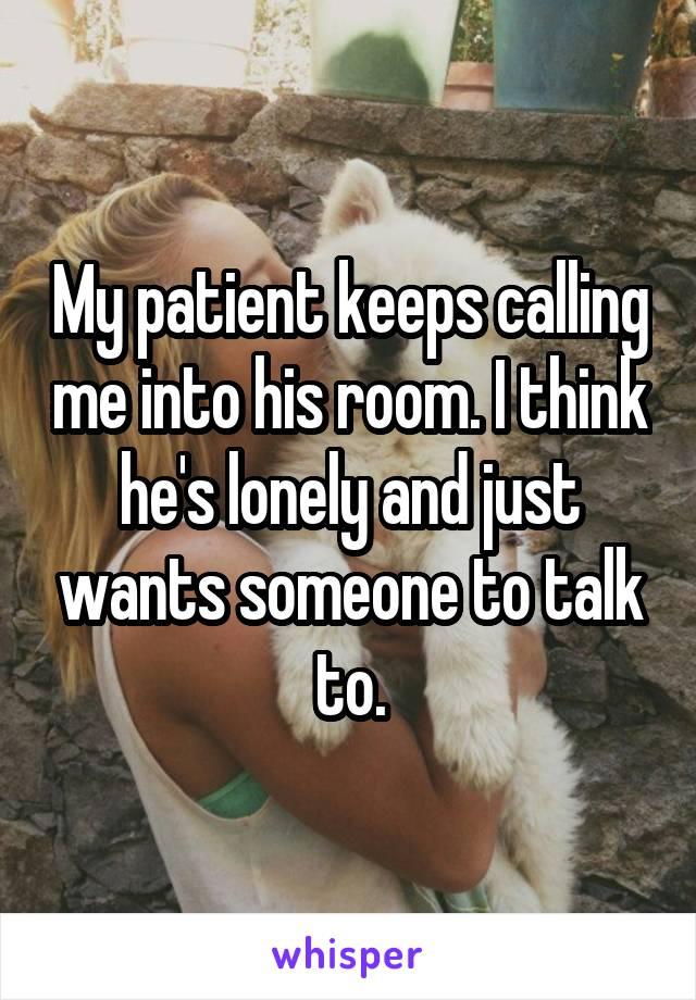 My patient keeps calling me into his room. I think he's lonely and just wants someone to talk to.