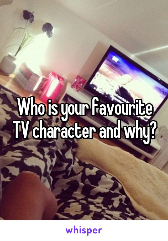 Who is your favourite TV character and why?