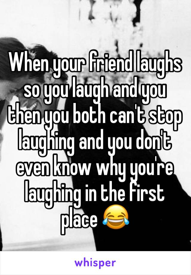 When your friend laughs so you laugh and you then you both can't stop laughing and you don't even know why you're laughing in the first place 😂