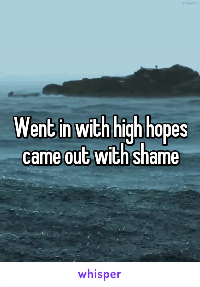 Went in with high hopes came out with shame