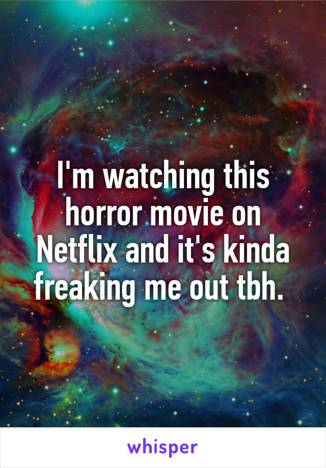 I'm watching this horror movie on Netflix and it's kinda freaking me out tbh.