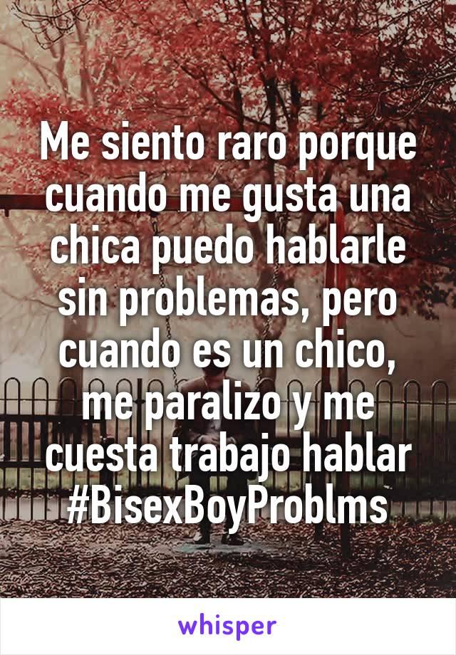 Me siento raro porque cuando me gusta una chica puedo hablarle sin problemas, pero cuando es un chico, me paralizo y me cuesta trabajo hablar #BisexBoyProblms