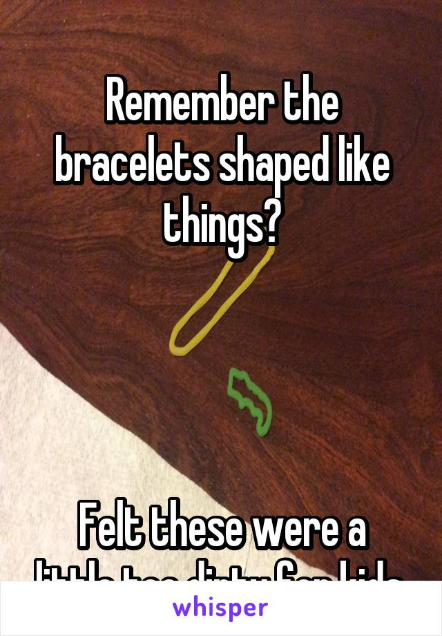 Remember the bracelets shaped like things?     Felt these were a little too dirty for kids.